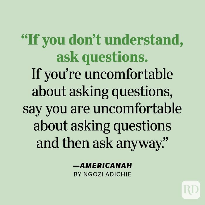 """Americanah by Chimamanda Ngozi Adichie """"If you don't understand, ask questions. If you're uncomfortable about asking questions, say you are uncomfortable about asking questions and then ask anyway. It's easy to tell when a question is coming from a good place. Then listen some more. Sometimes people just want to feel heard. Here's to possibilities of friendship and connection and understanding."""""""