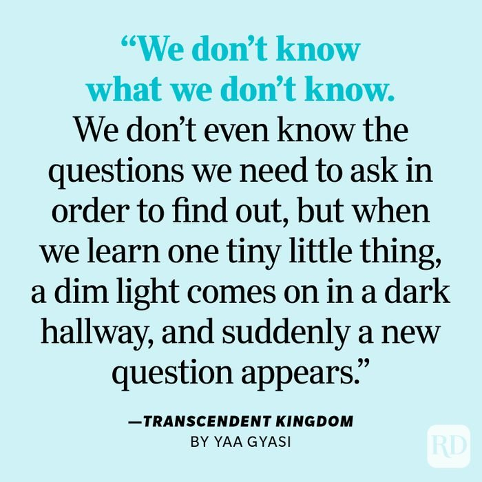 """Transcendent Kingdom by Yaa Gyasi """"We don't know what we don't know. We don't even know the questions we need to ask in order to find out, but when we learn one tiny little thing, a dim light comes on in a dark hallway, and suddenly a new question appears. We spend decades, centuries, millennia, trying to answer that one question so that another dim light will come on. That's science, but that's also everything else, isn't it?"""""""