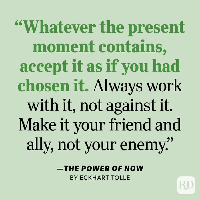 """The Power of Now by Eckhart Tolle """"Accept—then act. Whatever the present moment contains, accept it as if you had chosen it. Always work with it, not against it. Make it your friend and ally, not your enemy. This will miraculously transform your whole life."""""""