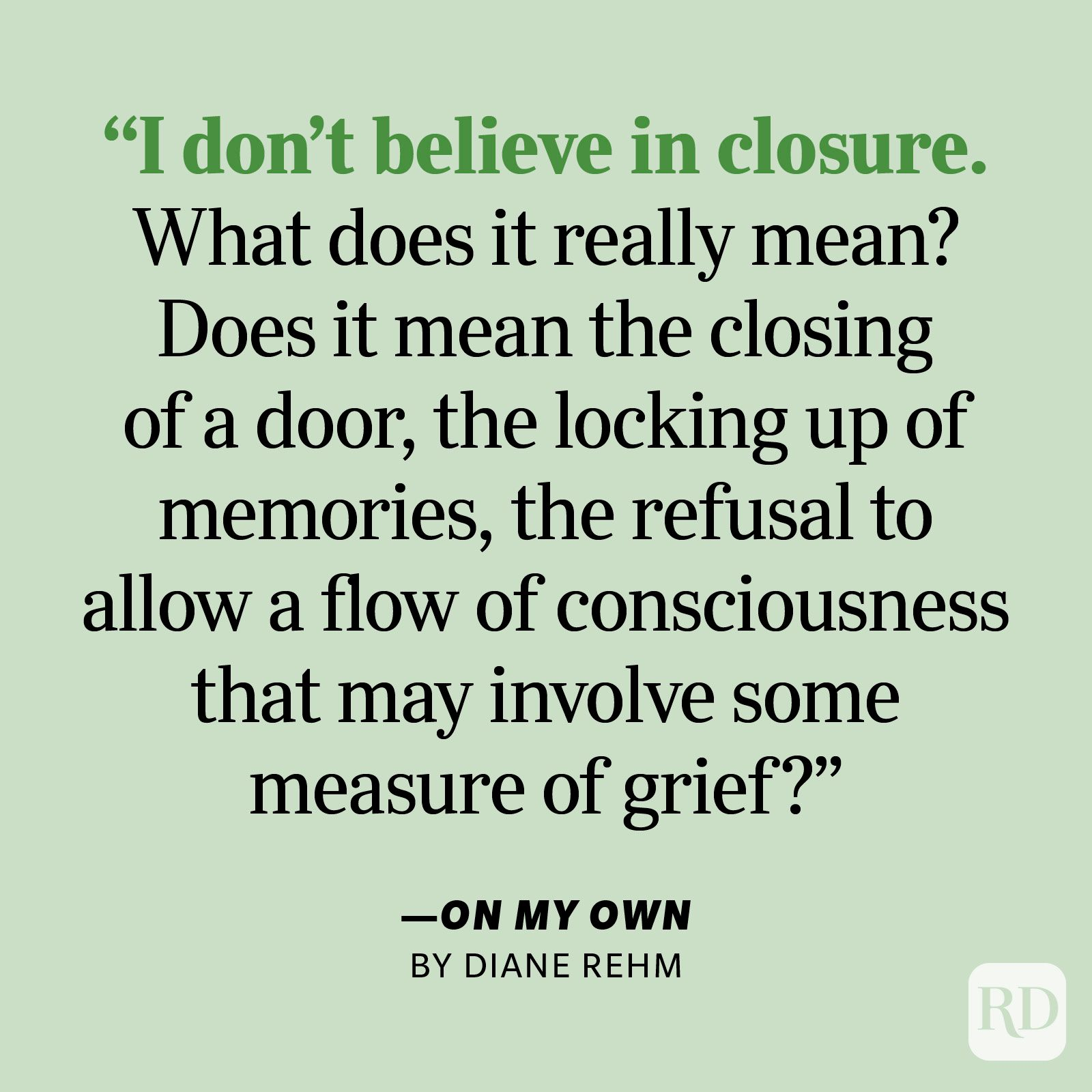 """On My Own by Diane Rehm """"I don't believe in closure. What does it really mean? Does it mean the closing of a door, the locking up of memories, the refusal to allow a flow of consciousness that may involve some measure of grief?"""""""