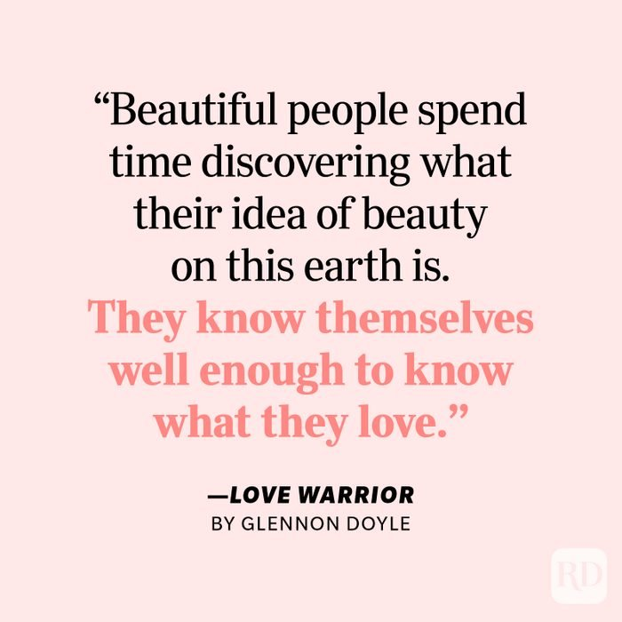 """Love Warrior by Glennon Doyle """"Beautiful people spend time discovering what their idea of beauty on this earth is. They know themselves well enough to know what they love, and they love themselves enough to fill up with a little of their particular kind of beauty each day."""""""