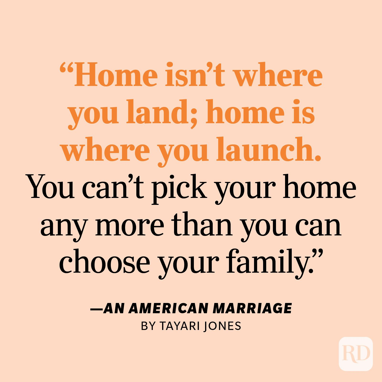"""An American Marriage by Tayari Jones """"Home isn't where you land; home is where you launch. You can't pick your home any more than you can choose your family. In poker, you get five cards. Three of them you can swap out, but two are yours to keep: family and native land."""""""