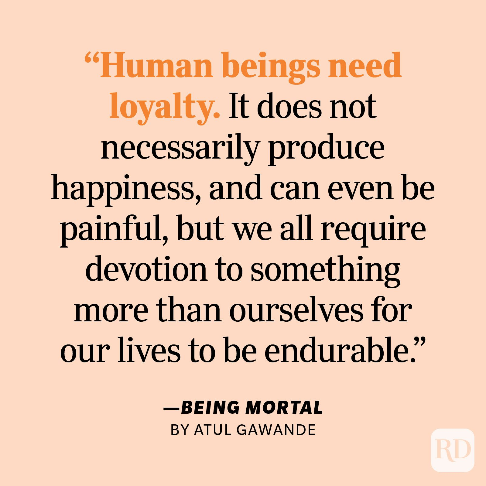 """Being Mortal by Atul Gawande """"Human beings need loyalty. It does not necessarily produce happiness, and can even be painful, but we all require devotion to something more than ourselves for our lives to be endurable. Without it, we have only our desires to guide us, and they are fleeting, capricious, and insatiable."""""""