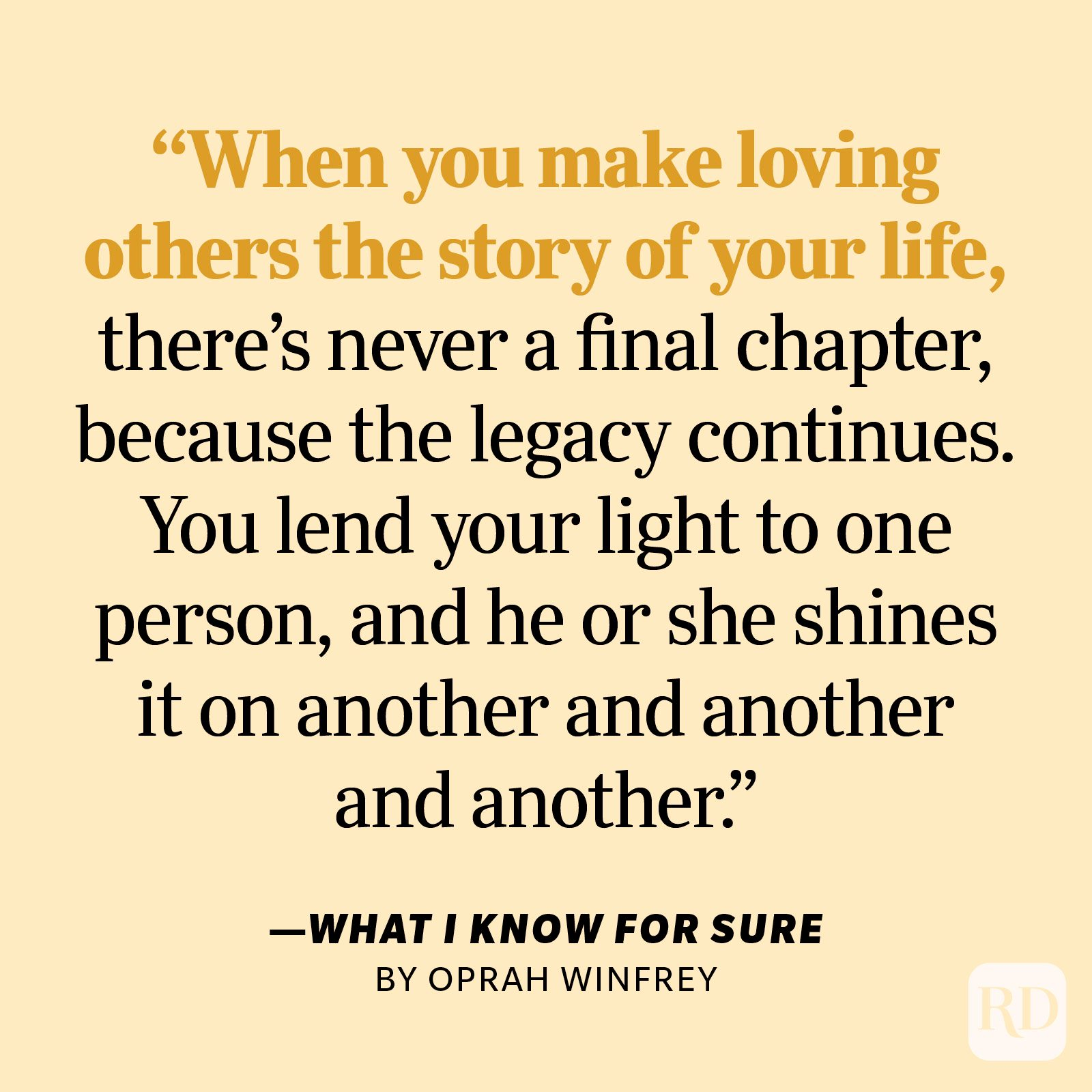 """What I Know for Sure by Oprah Winfrey """"When you make loving others the story of your life, there's never a final chapter, because the legacy continues. You lend your light to one person, and he or she shines it on another and another and another."""""""