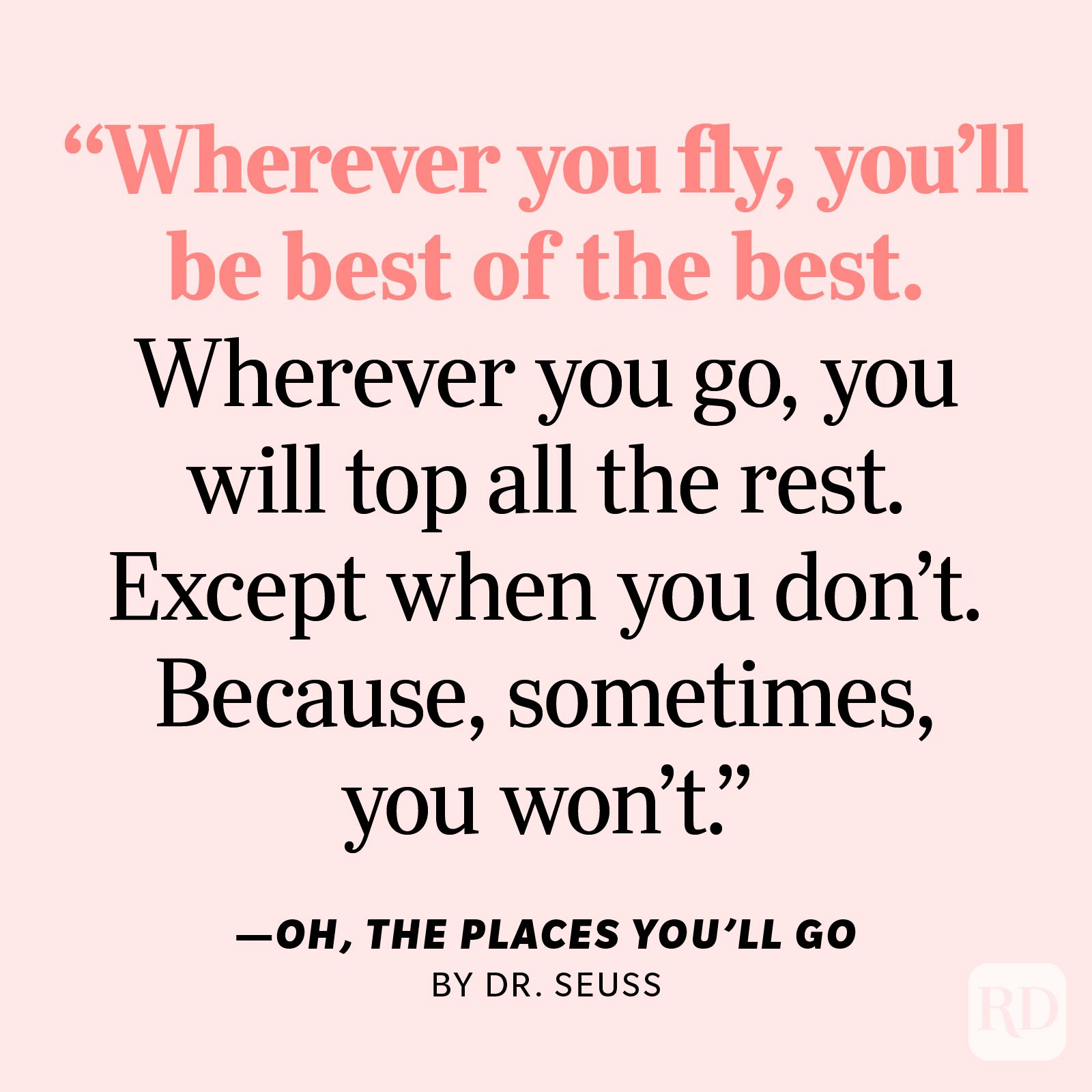 """Oh! The Places You'll Go by Dr. Seuss """"Wherever you fly, you'll be best of the best. Wherever you go, you will top all the rest. Except when you don't. Because, sometimes, you won't. I'm sorry to say so but, sadly, it's true that Bang-ups and Hang-ups can happen to you."""""""