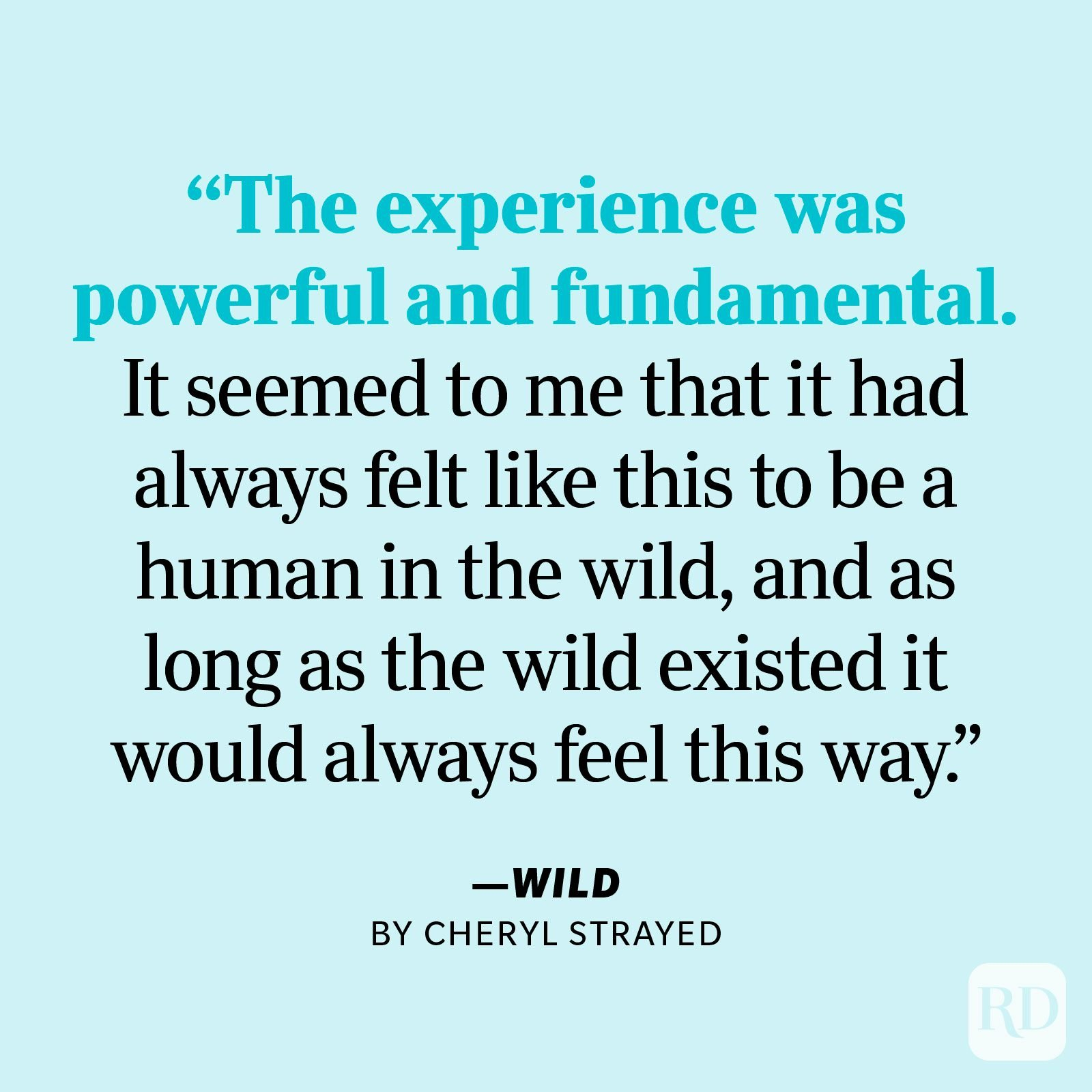 """Wild by Cheryl Strayed """"It had nothing to do with gear or footwear or the backpacking fads or philosophies of any particular era or even with getting from point A to point B. It had to do with how it felt to be in the wild. With what it was like to walk for miles with no reason other than to witness the accumulation of trees and meadows, mountains and deserts, streams and rocks, rivers and grasses, sunrises and sunsets. The experience was powerful and fundamental. It seemed to me that it had always felt like this to be a human in the wild, and as long as the wild existed it would always feel this way."""""""
