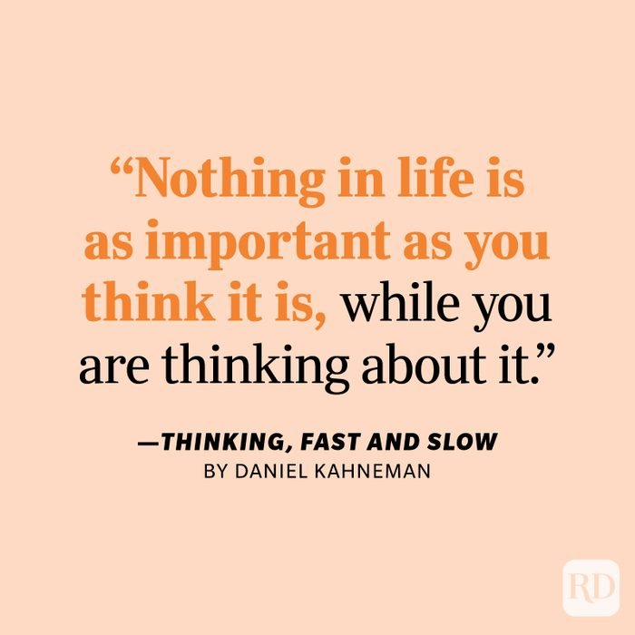 """Thinking, Fast and Slow by Daniel Kahneman """"Nothing in life is as important as you think it is, while you are thinking about it."""""""