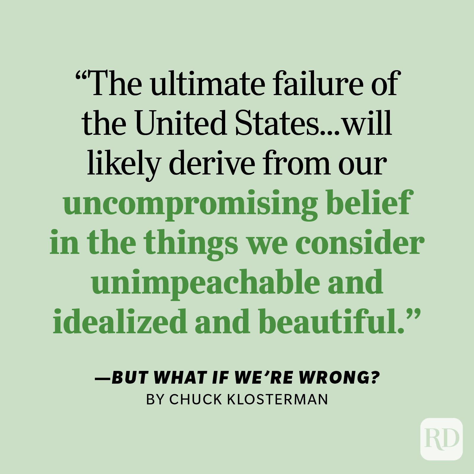 """But What if We're Wrong by Chuck Klosterman """"The ultimate failure of the United States will probably not derive from the problems we see or the conflicts we wage. It will more likely derive from our uncompromising belief in the things we consider unimpeachable and idealized and beautiful. Because every strength is a weakness if given enough time."""""""