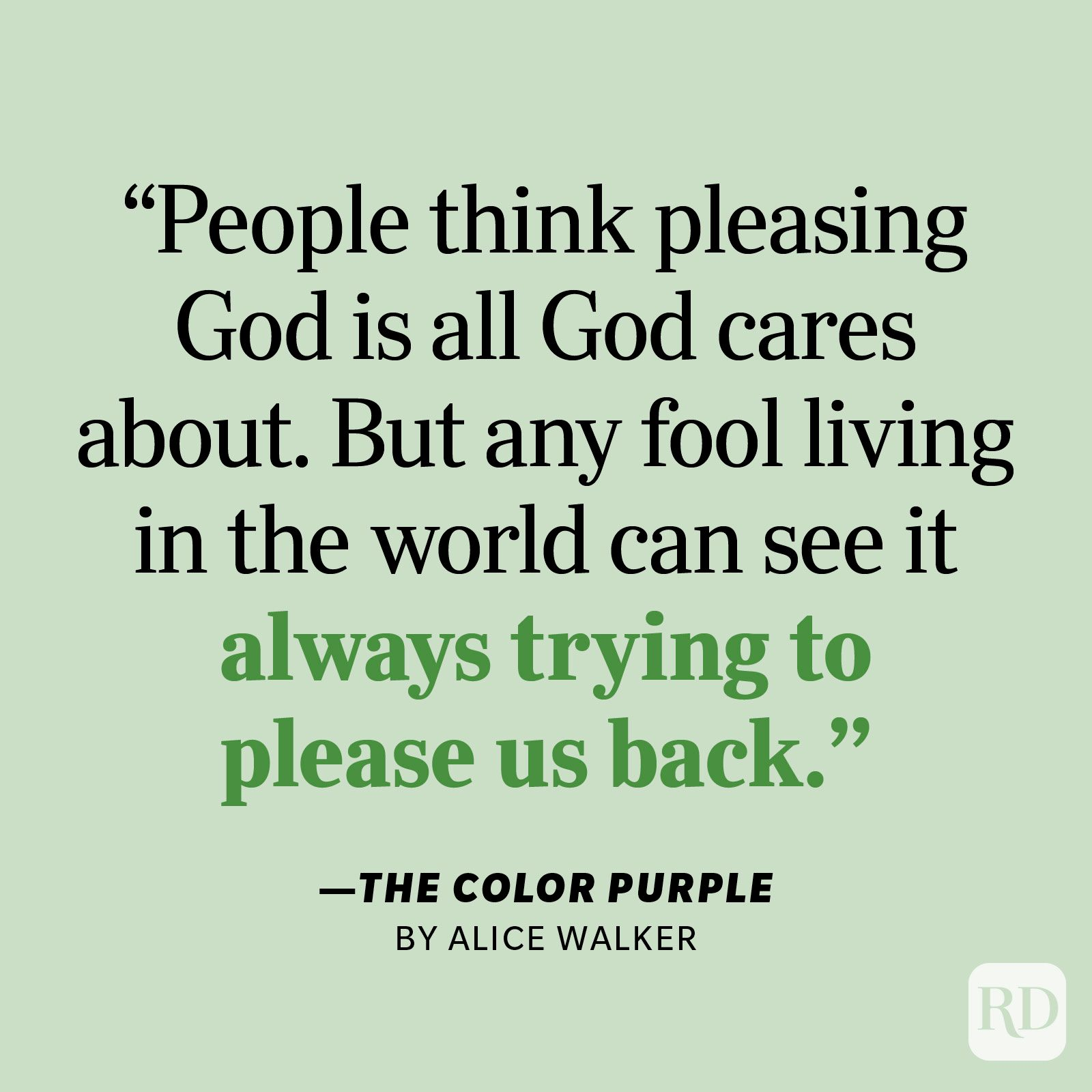 """The Color Purple by Alice Walker """"I think it pisses God off if you walk by the color purple in a field somewhere and don't notice it. People think pleasing God is all God cares about. But any fool living in the world can see it always trying to please us back."""""""