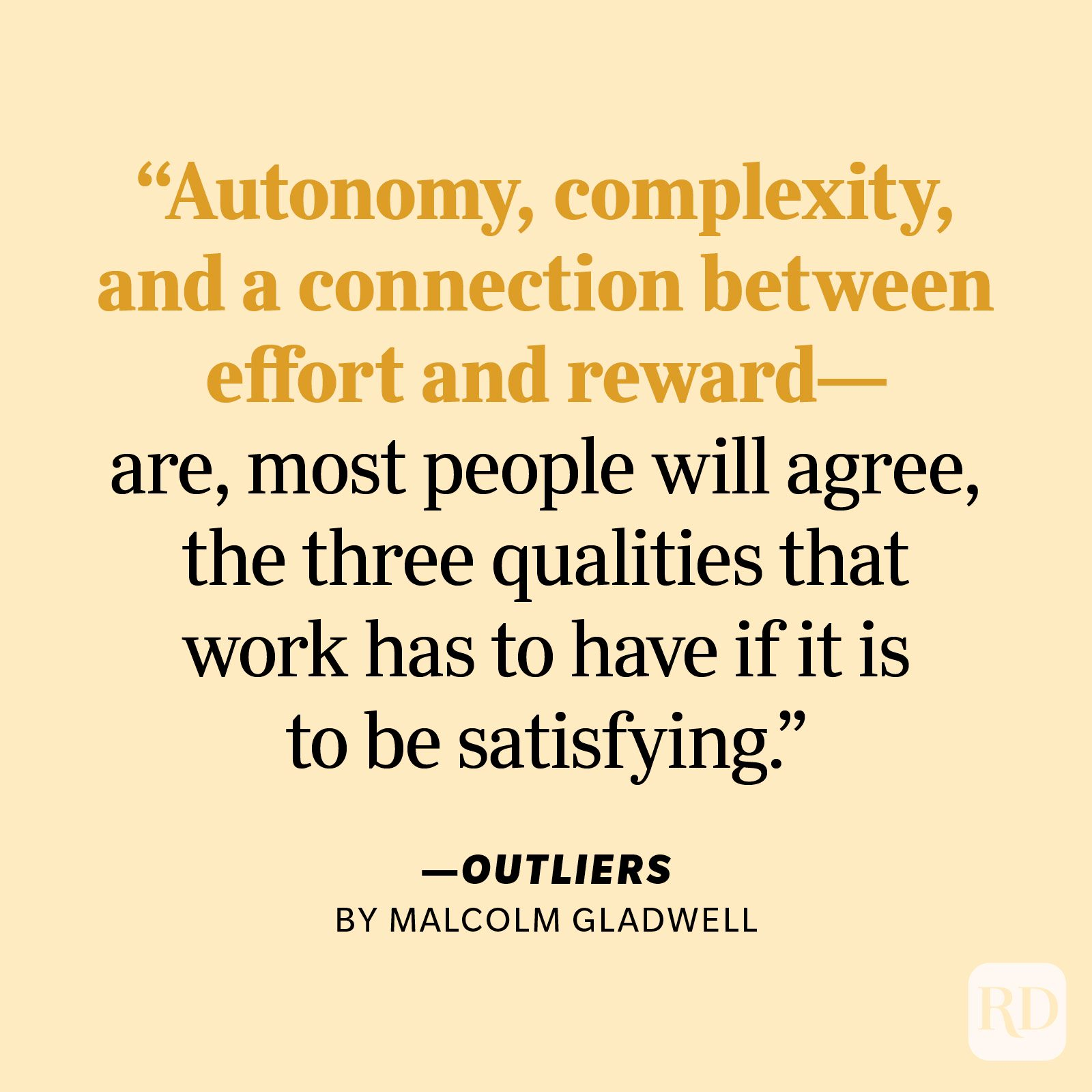 """Outliers by Malcolm Gladwell """"Autonomy, complexity, and a connection between effort and reward—are, most people will agree, the three qualities that work has to have if it is to be satisfying."""""""