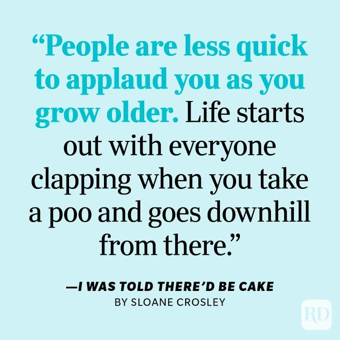 """I Was Told There'd Be Cake by Sloane Crosley """"People are less quick to applaud you as you grow older. Life starts out with everyone clapping when you take a poo and goes downhill from there."""""""