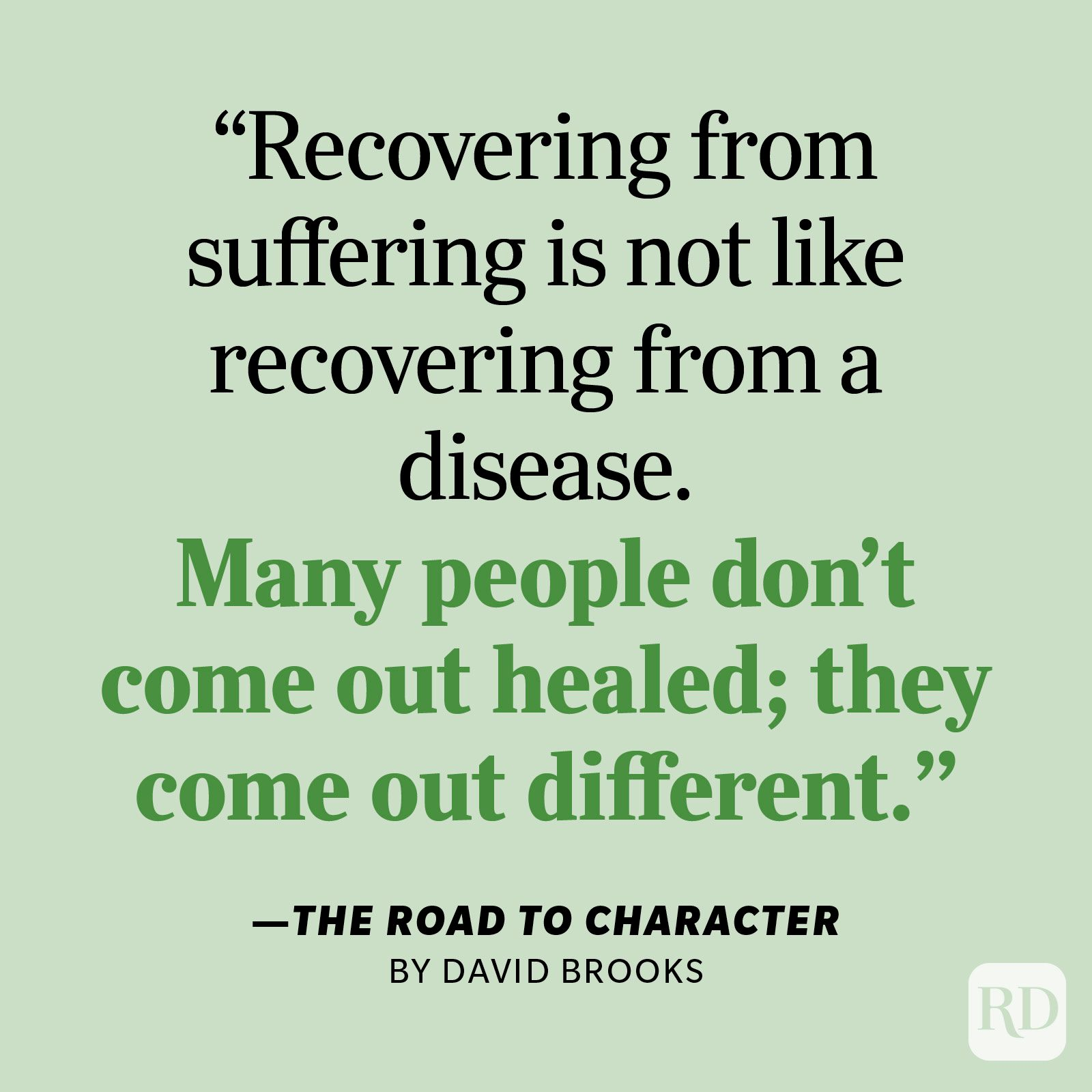 """The Road to Character by David Brooks """"Recovering from suffering is not like recovering from a disease. Many people don't come out healed; they come out different."""""""