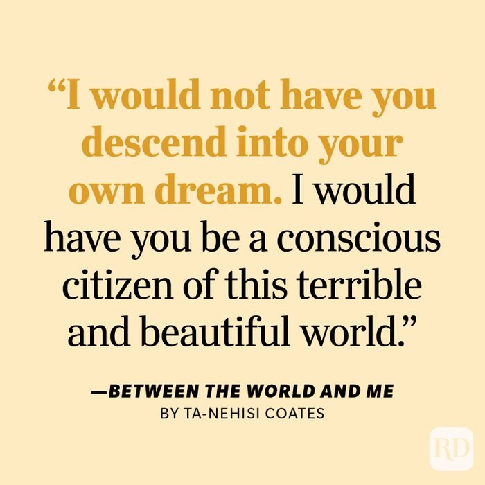 """Between the World and Me by Ta-Nehisi Coates """"I would not have you descend into your own dream. I would have you be a conscious citizen of this terrible and beautiful world."""""""