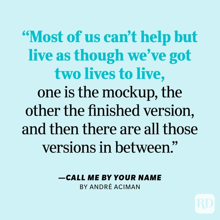 """Call Me By Your Name by André Aciman """"How you live your life is your business. But remember, our hearts and our bodies are given to us only once. Most of us can't help but live as though we've got two lives to live, one is the mockup, the other the finished version, and then there are all those versions in between."""""""