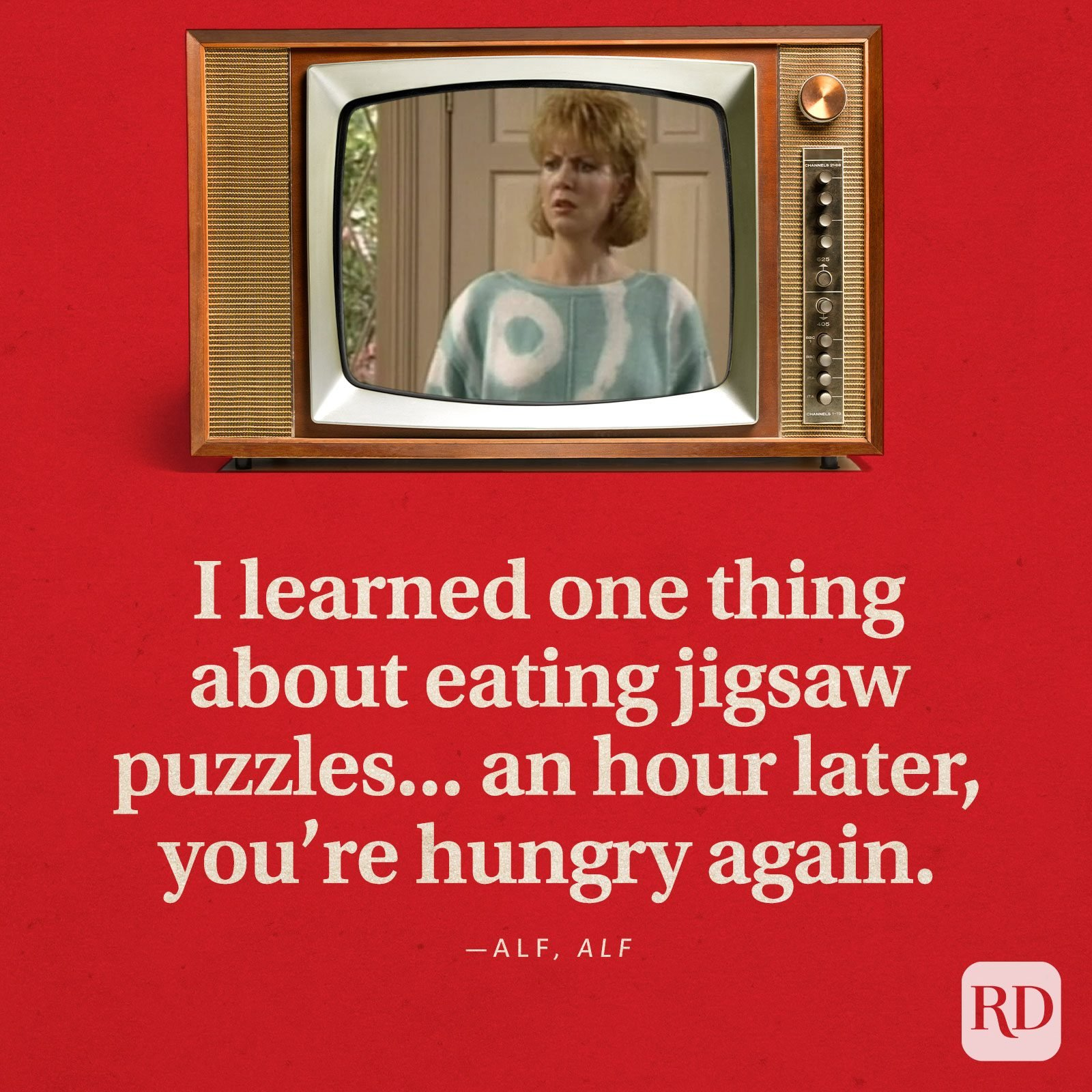 """""""I learned one thing about eating jigsaw puzzles...an hour later, you're hungry again."""" —ALF inALF."""