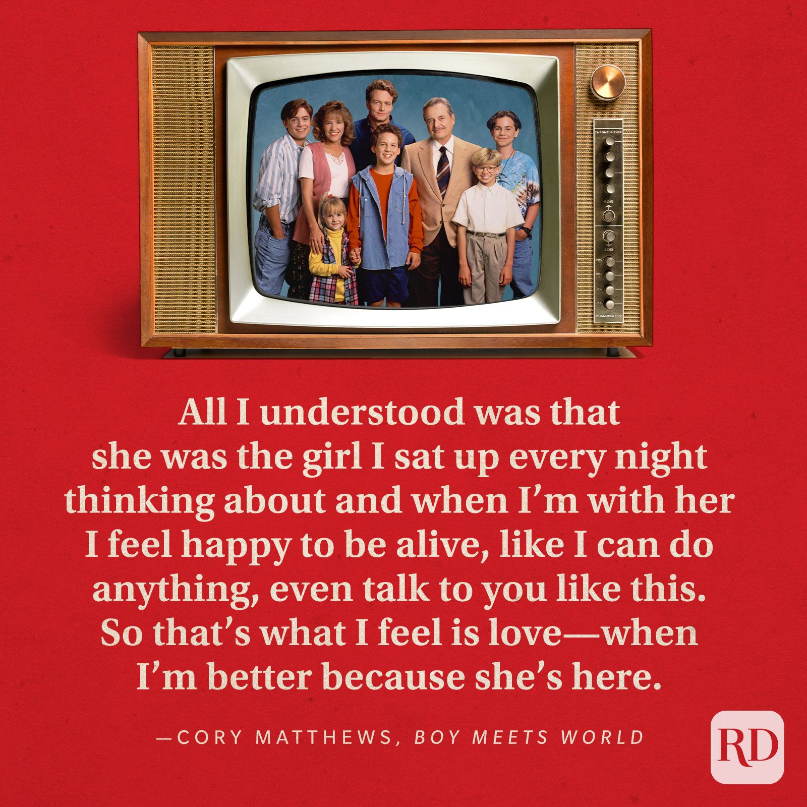 """""""All I understood was that she was the girl I sat up every night thinking about and when I'm with her I feel happy to be alive, like I can do anything, even talk to you like this. So that's what I feel is love—when I'm better because she's here."""" —Cory Matthews inBoy Meets World."""