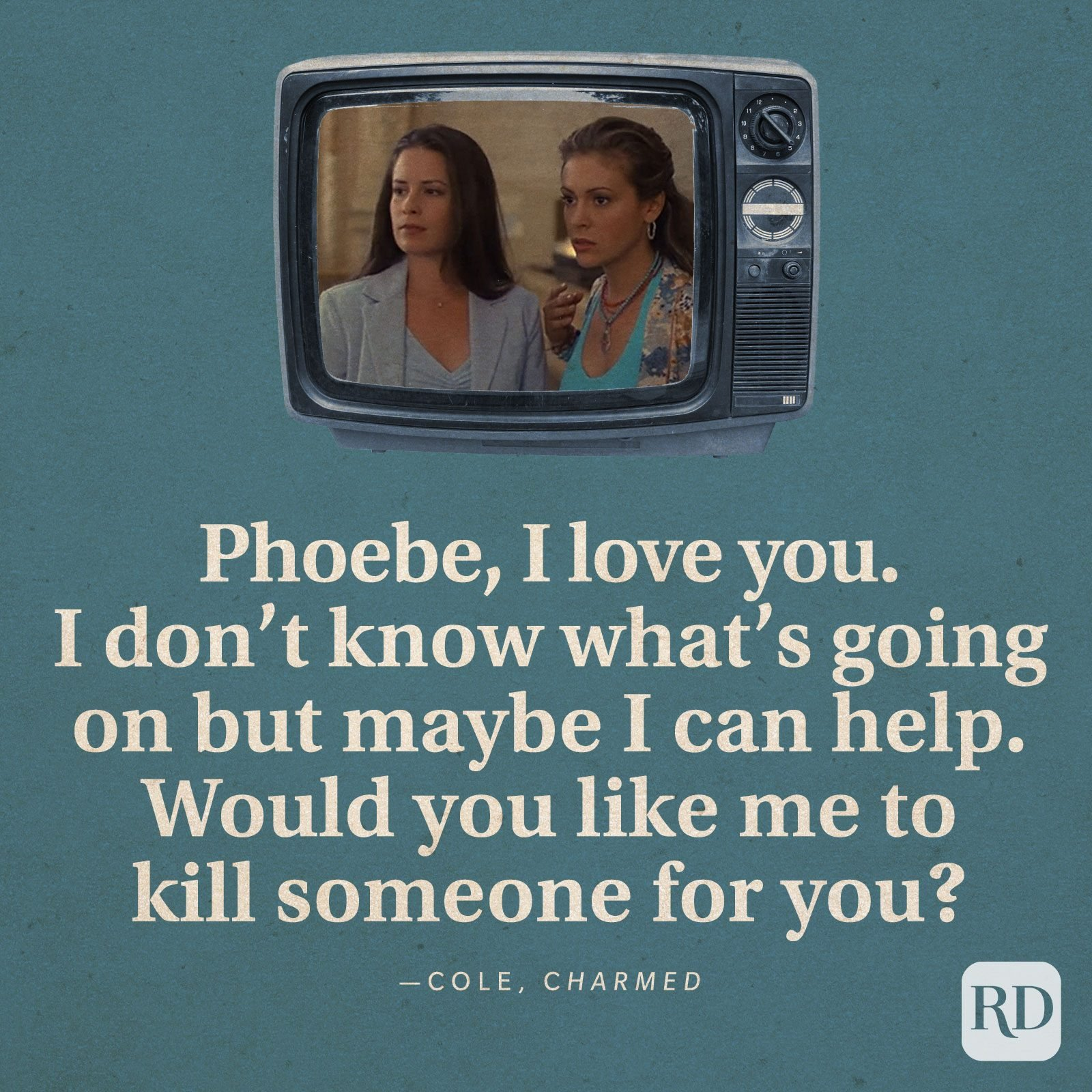 """""""Phoebe, I love you. I don't know what's going on but maybe I can help. Would you like me to kill someone for you?"""" -Cole in Charmed."""