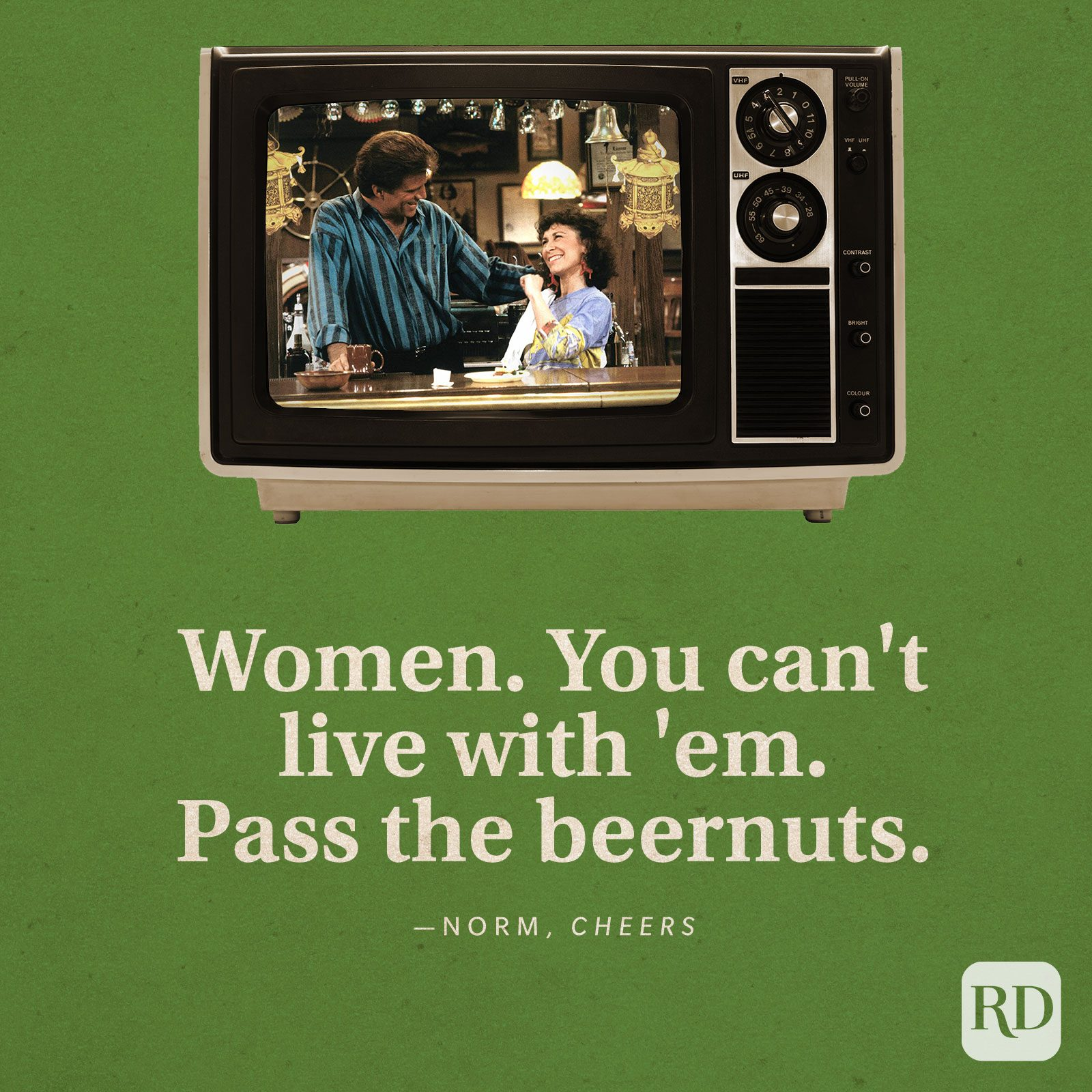"""""""Women. You can't live with 'em. Pass the beernuts."""" —Norm in Cheers."""