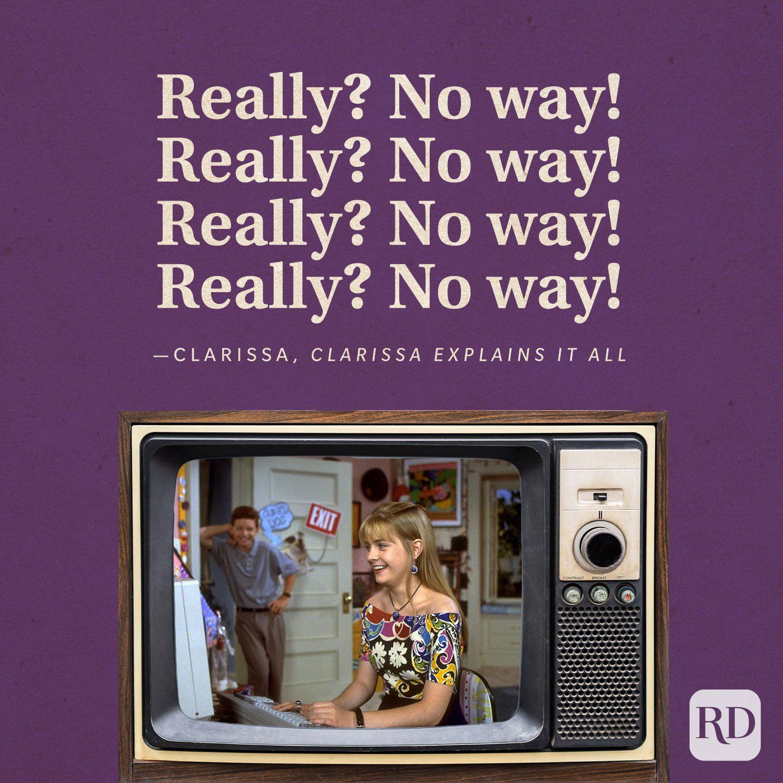 """Really? No way! Really? No way! Really? No way! Really? No way!"" —Clarissa in Clarissa Explains it All."