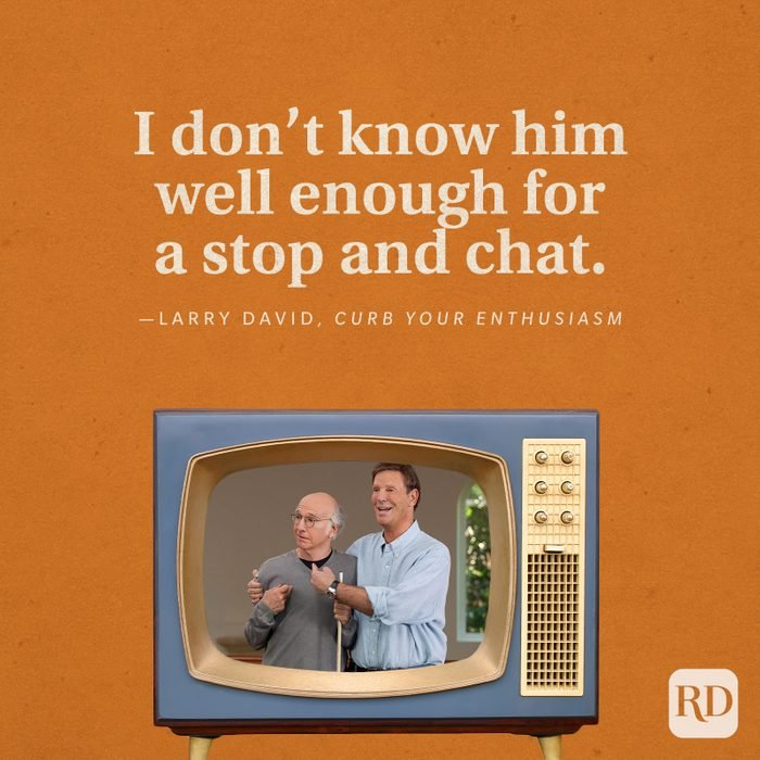 """""""I don't know him well enough for a stop and chat."""" -Larry David in Curb You Enthusiasm."""
