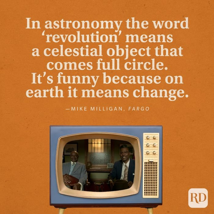 """""""In astronomy the word 'revolution' means a celestial object that comes full circle. It's funny because on earth it means change."""" -Mike Milligan in Fargo."""