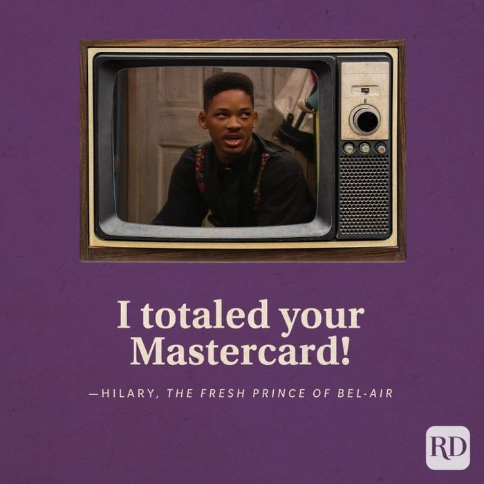 """""""I totaled your Mastercard!"""" -Hilary inThe Fresh Prince of Bel-Air."""