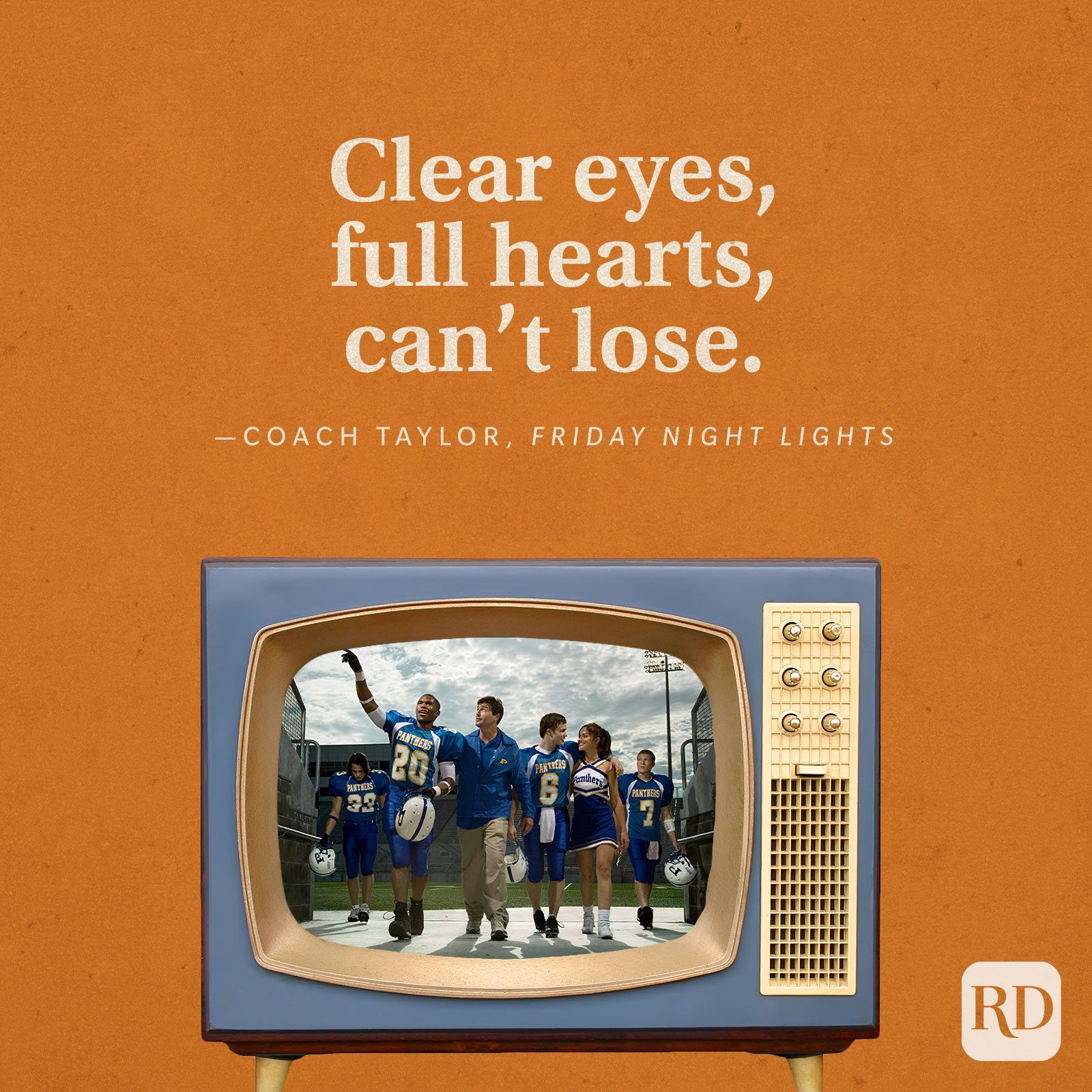 """""""Clear eyes, full hearts, can't lose."""" -Coach Taylor in Friday Night Lights."""