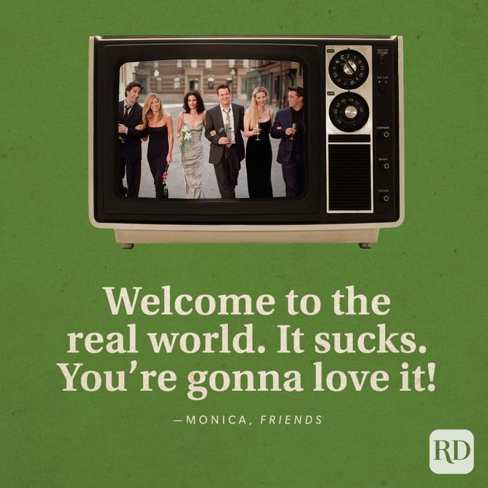 """""""Welcome to the real world. It sucks. You're gonna love it!"""" —Monica in Friends."""