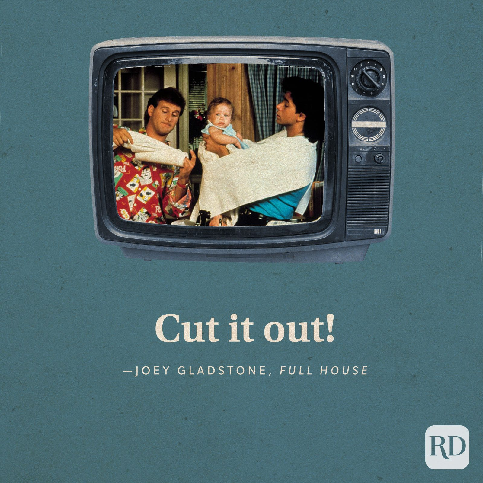 """""""Cut it out!"""" —Joey Gladstone in Full House"""