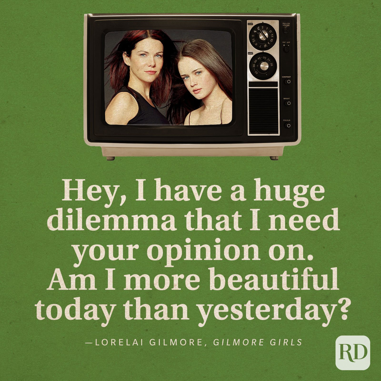 """""""Hey, I have a huge dilemma that I need your opinion on. Am I more beautiful today than yesterday?"""" -Lorelai Gilmore in Gilmore Girls."""