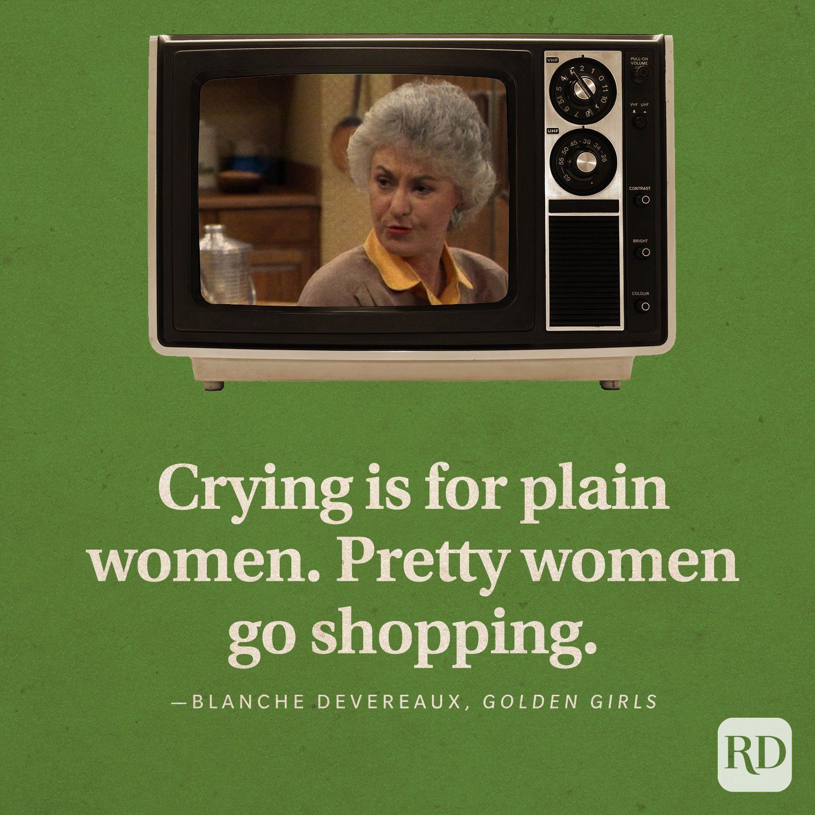 """Crying is for plain women. Pretty women go shopping."" —Blanche Devereaux in Golden Girls."