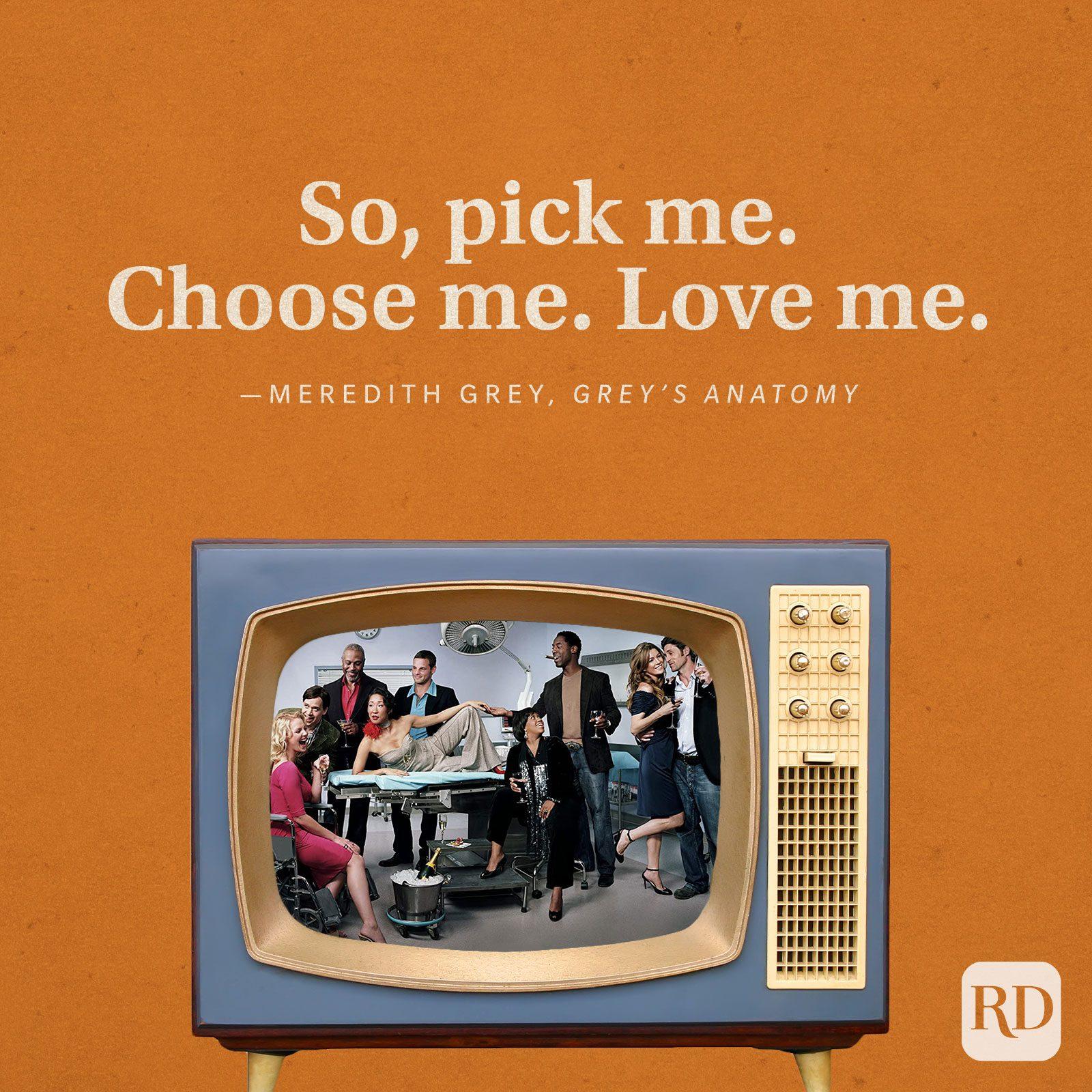 """""""So, pick me. Choose me. Love me."""" -Meredith Grey in Grey's Anatomy."""