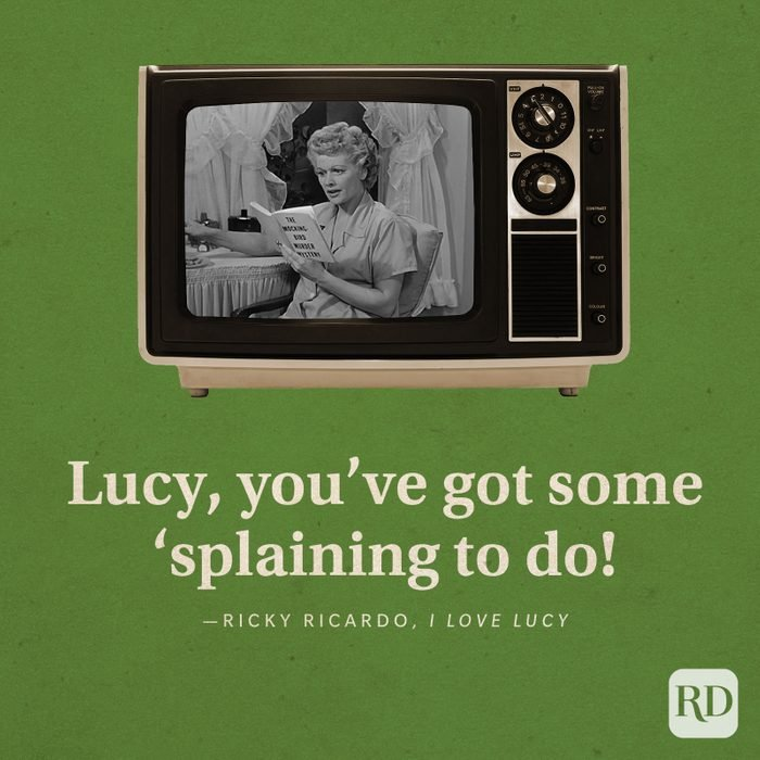 """Lucy, you've got some 'splaining to do!"" -Ricky Ricardo in I Love Lucy."