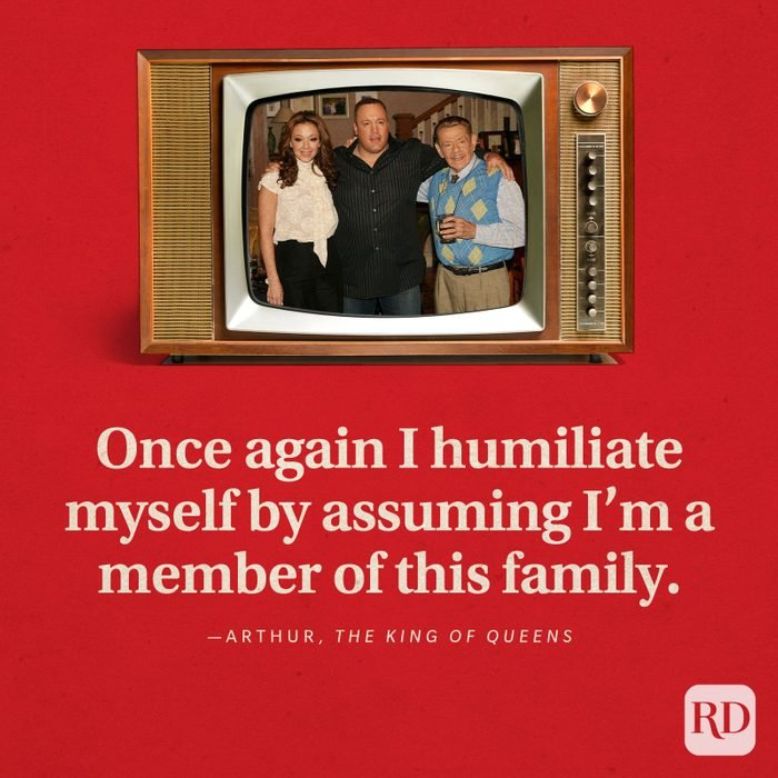 """""""Once again I humiliate myself by assuming I'm a member of this family."""" -Arthur in The King of Queens."""