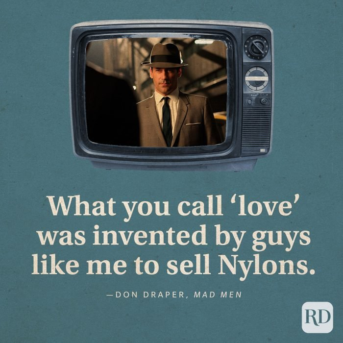 """""""What you call 'love' was invented by guys like me to sell Nylons."""" -Don Draper in Mad Men."""