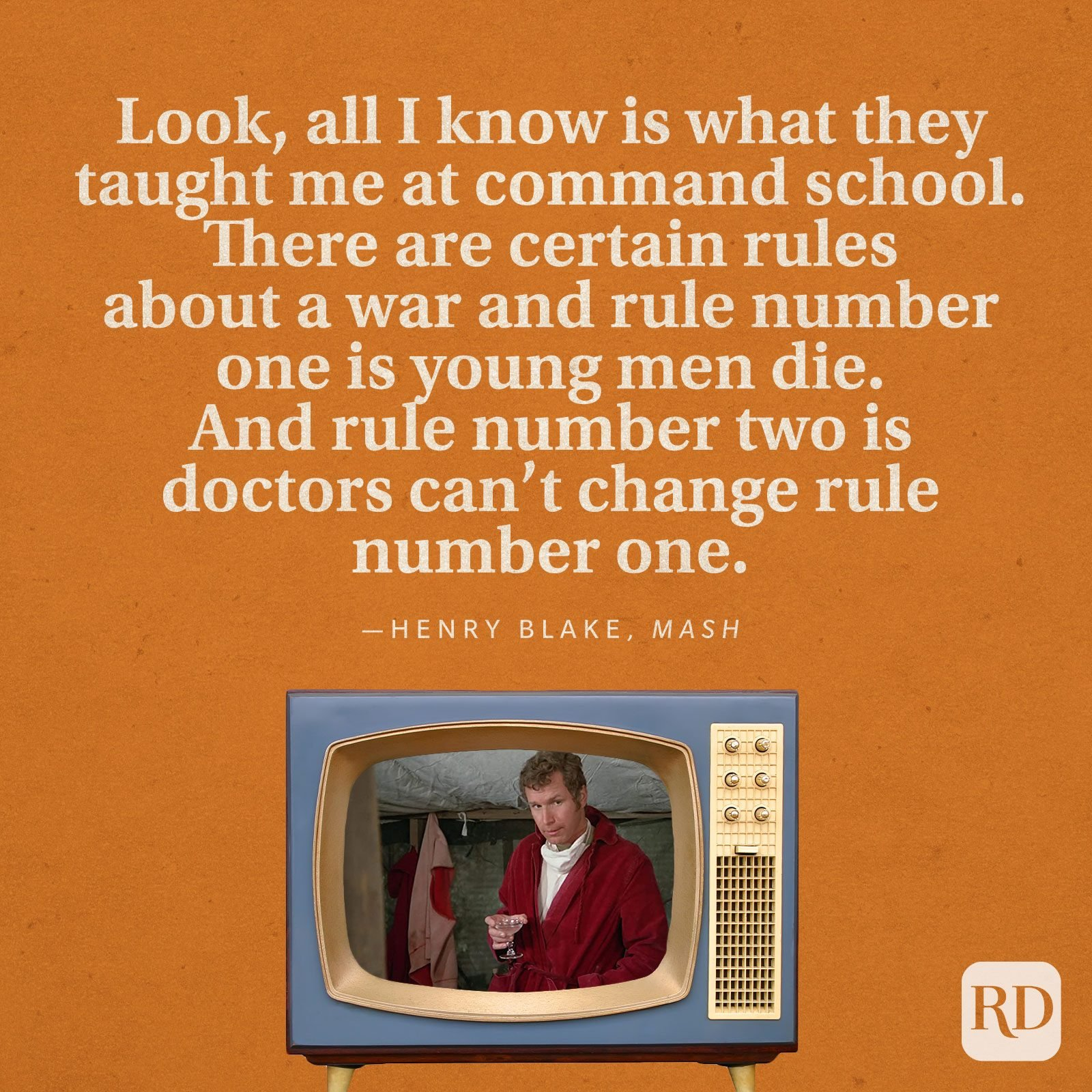 """""""Look, all I know is what they taught me at command school. There are certain rules about a war and rule number one is young men die. And rule number two is doctors can't change rule number one."""" —Henry Blake in MASH."""