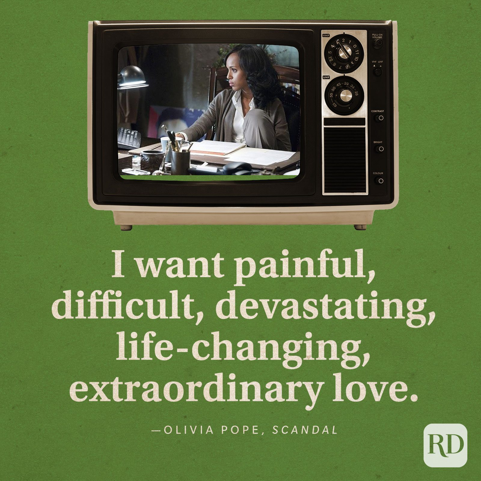 """""""I want painful, difficult, devastating, life-changing, extraordinary love."""" -Olivia Pope in Scandal."""