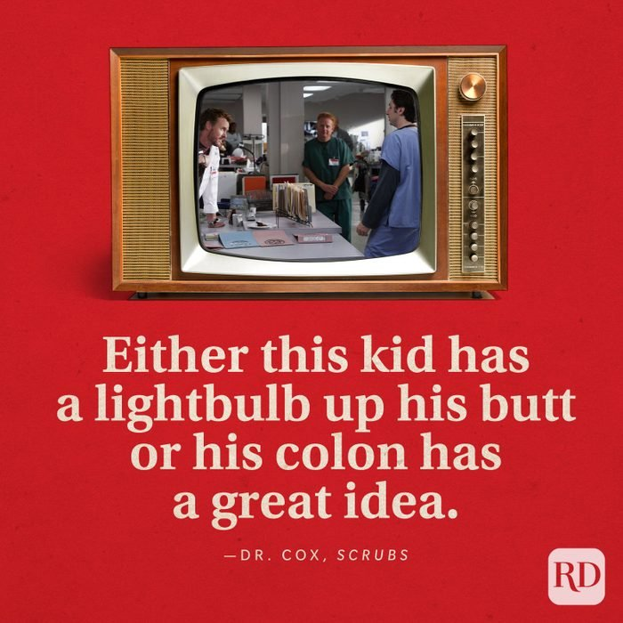 """""""Either this kid has a lightbulb up his butt or his colon has a great idea."""" -Dr. Cox in Scrubs."""
