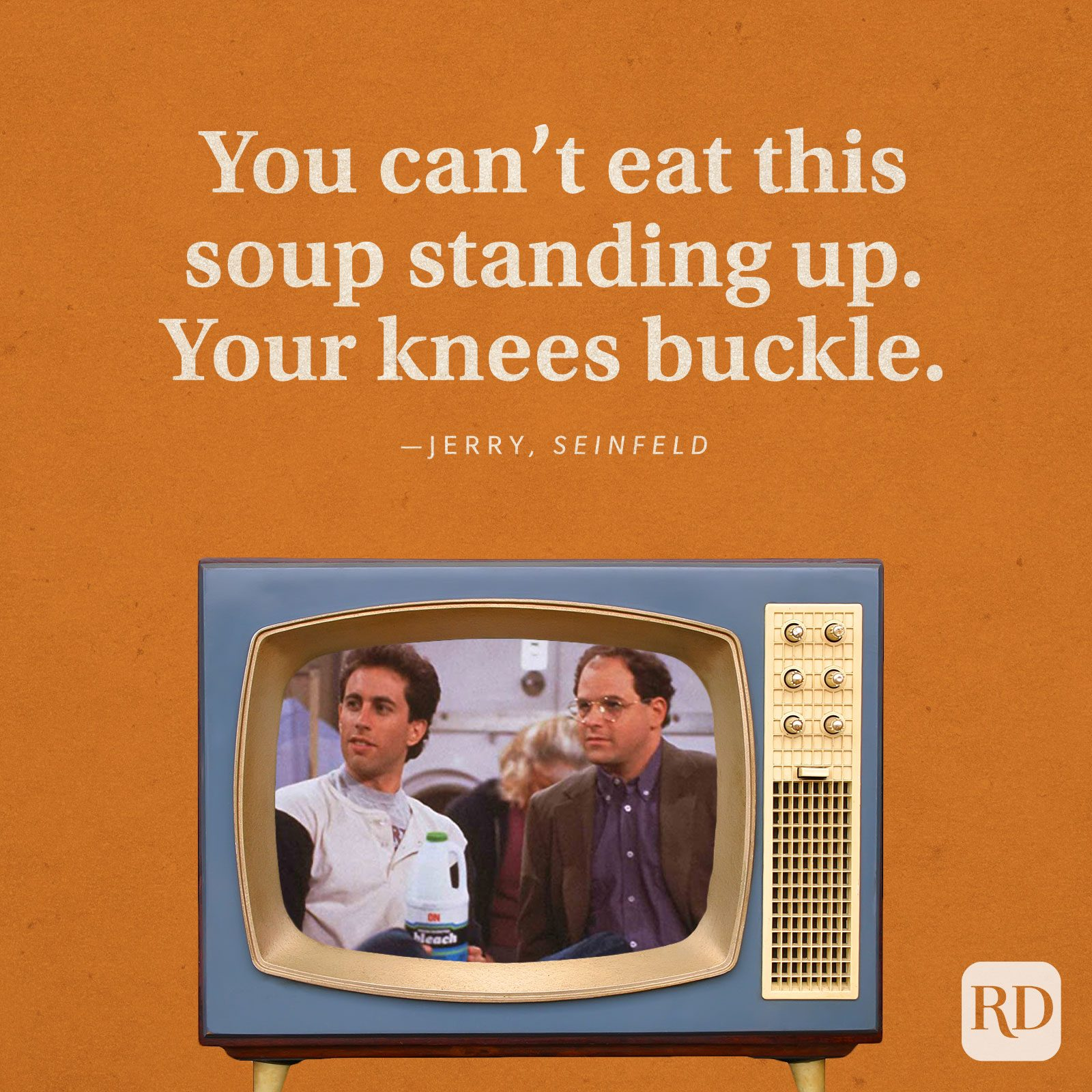 """""""You can't eat this soup standing up. Your knees buckle."""" —Jerry in Seinfeld."""