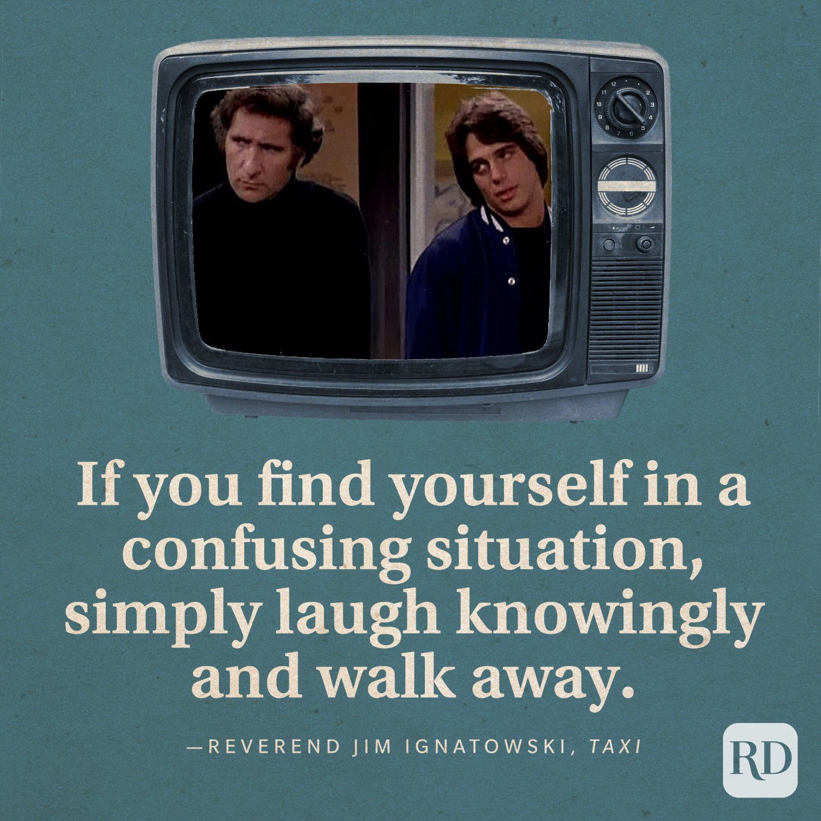 """""""If you find yourself in a confusing situation, simply laugh knowingly and walk away."""" —Reverend Jim Ignatowski in Taxi."""