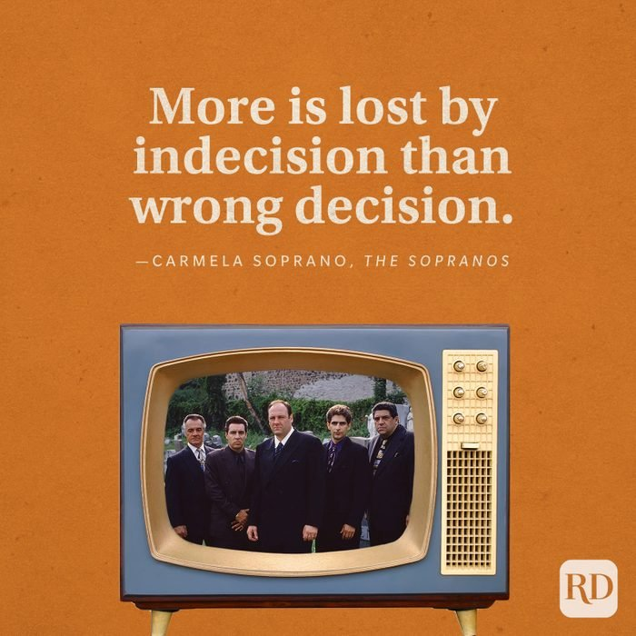 """""""More is lost by indecision than wrong decision."""" -Carmela Soprano in The Sopranos."""