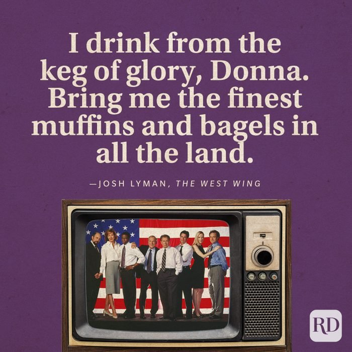 """""""I drink from the keg of glory, Donna. Bring me the finest muffins and bagels in all the land."""" -Josh Lyman in The West Wing."""