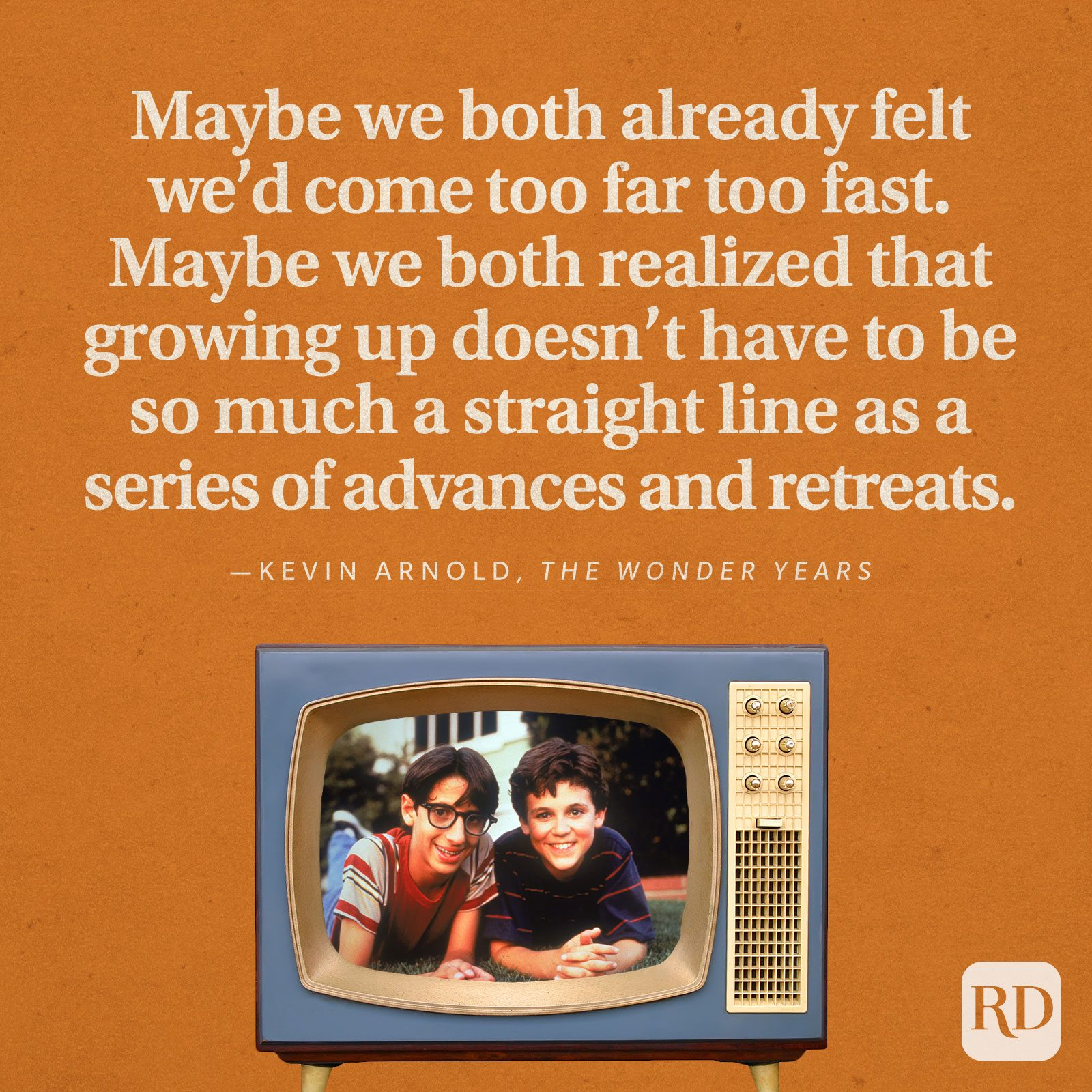 """""""Maybe we both already felt we'd come too far too fast. Maybe we both realized that growing up doesn't have to be so much a straight line as a series of advances and retreats."""" —Kevin Arnold in The Wonder Years."""