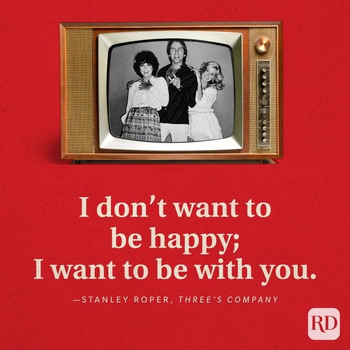"""I don't want to be happy; I want to be with you."" —Stanley Roper in Three's Company."
