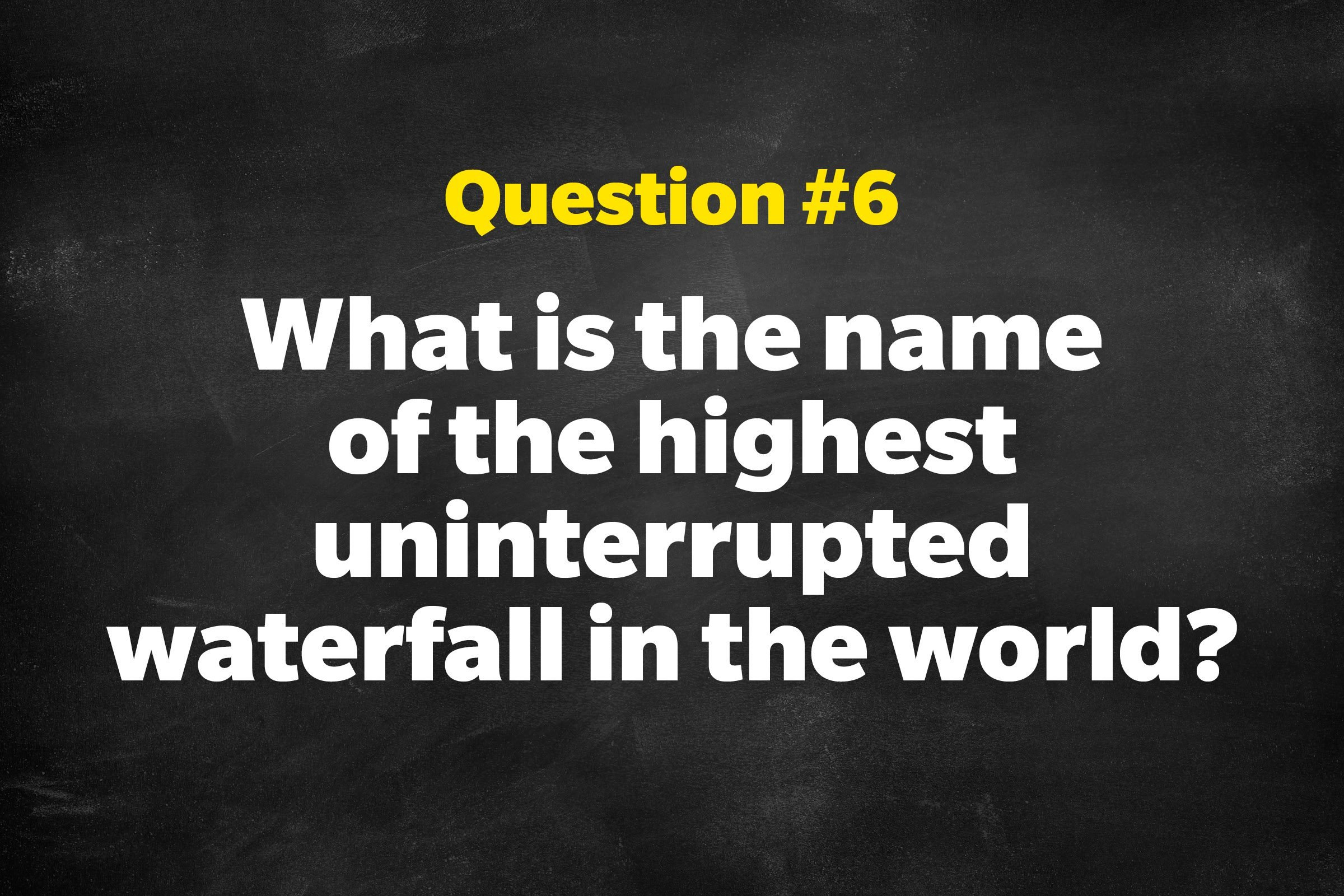 Question #6: What is the name of the highest uninterrupted waterfall in the world?
