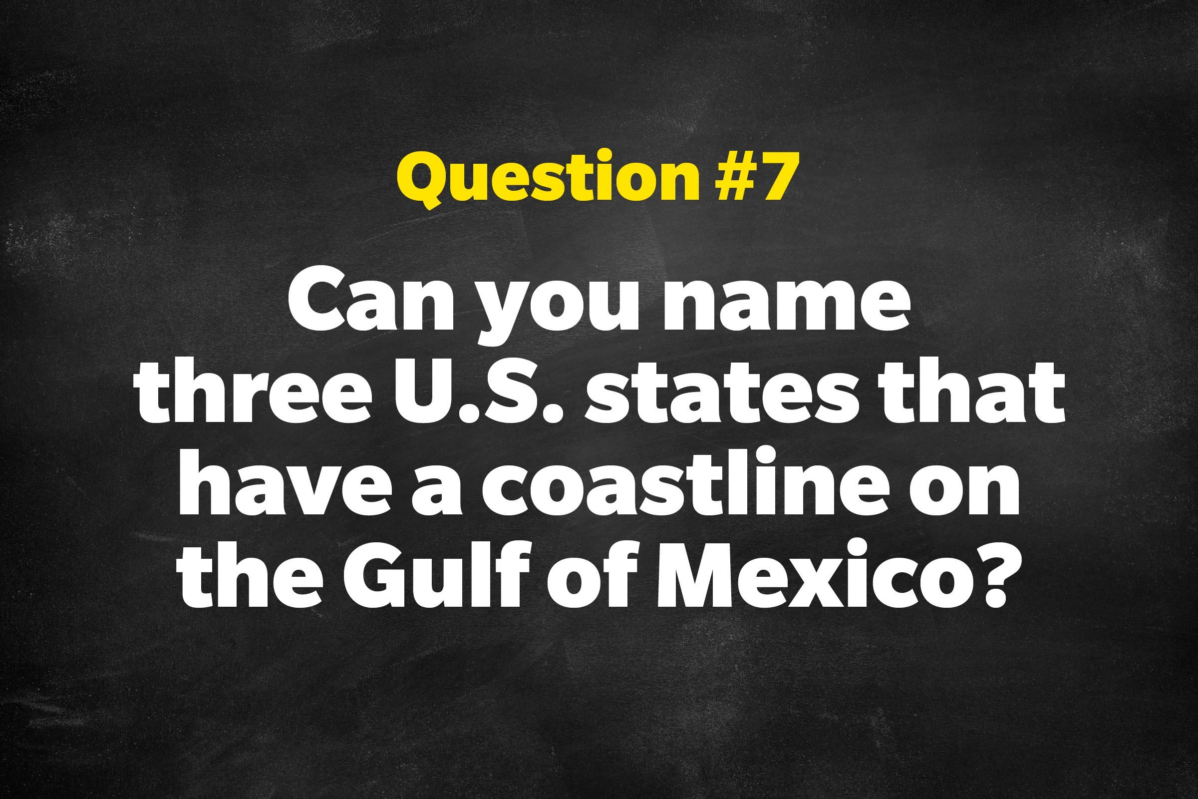 Question #7: Can you name three U.S. states that have a coastline on the Gulf of Mexico?
