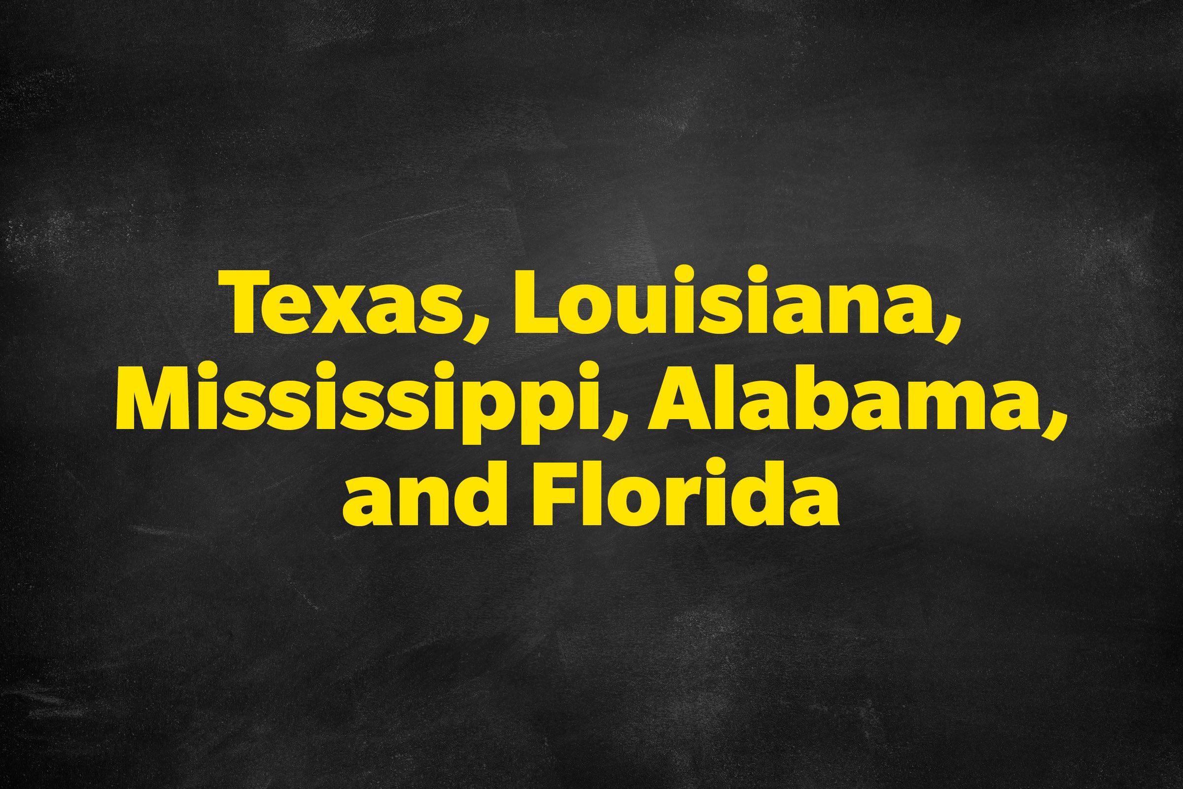 Answer: Texas, Louisiana, Mississippi, Alabama, and Florida