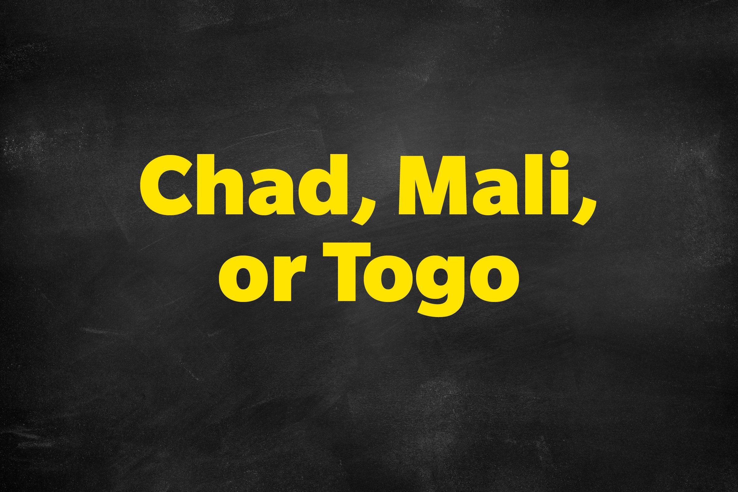 Answer: Chad, Mali, or Togo