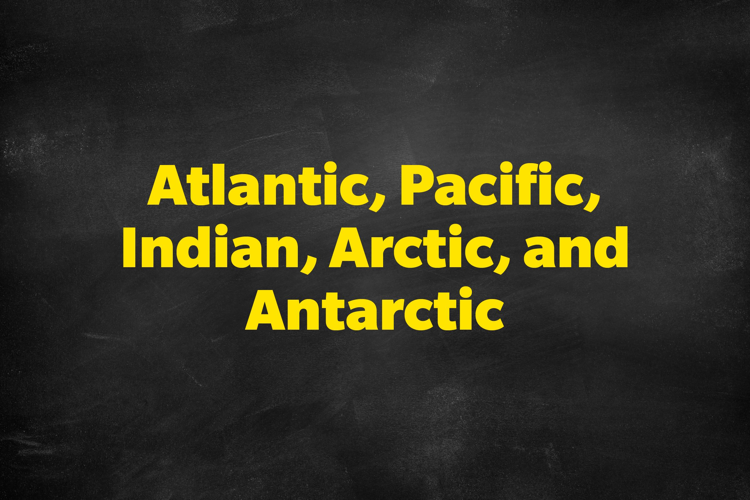 Answer: Atlantic, Pacific, Indian, Arctic, and Antarctic