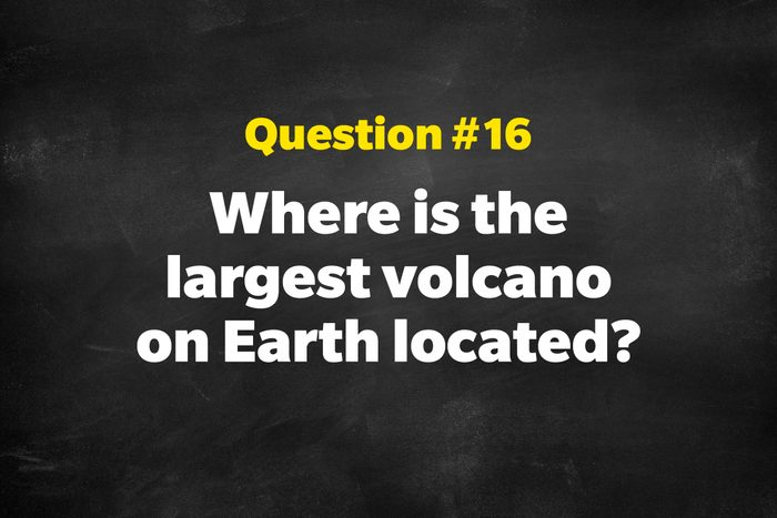 Question #16:Where is the largest volcano on Earth located?